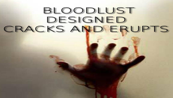 Bloodlust Designed Cracks and Erupts