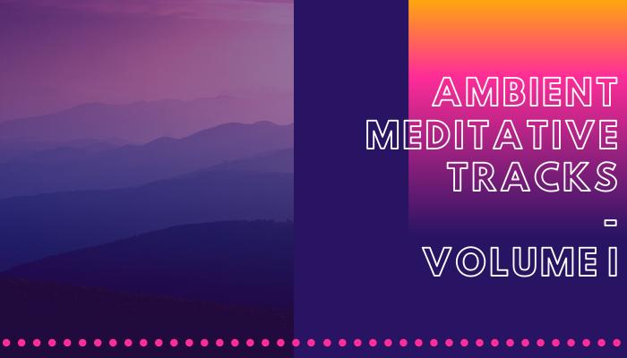 Ambient Meditative Tracks Volume I